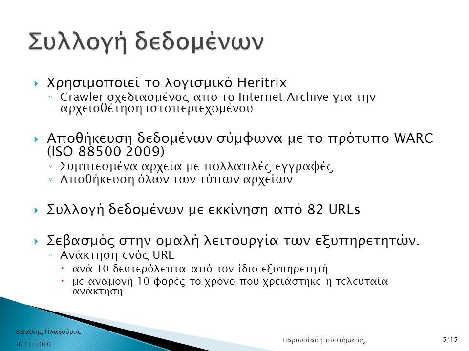  Δημιουργία ευρετηρίου με βάση το URL και την ημερομηνία συλλογής κάθε URL ◦ Βασισμένο στο λογισμικό Wayback Machine  Ερωτήσεις με χρονικό περιορισμό 3/11/2010 Βασίλης Πλαχούρας 6/15 Παρουσίαση συστήματος