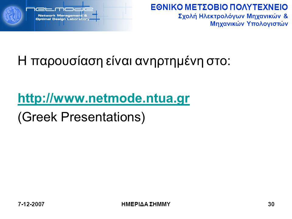 ΕΘΝΙΚΟ ΜΕΤΣΟΒΙΟ ΠΟΛΥΤΕΧΝΕΙΟ Σχολή Ηλεκτρολόγων Μηχανικών & Μηχανικών Υπολογιστών 7-12-2007 ΗΜΕΡΙΔΑ ΣΗΜΜΥ30 Η παρουσίαση είναι ανηρτημένη στο: http://w