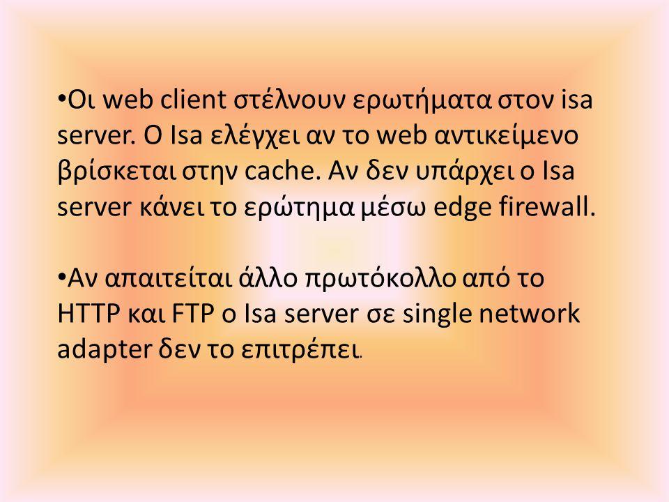 • Οι web client στέλνουν ερωτήματα στον isa server. Ο Isa ελέγχει αν το web αντικείμενο βρίσκεται στην cache. Aν δεν υπάρχει ο Isa server κάνει το ερώ