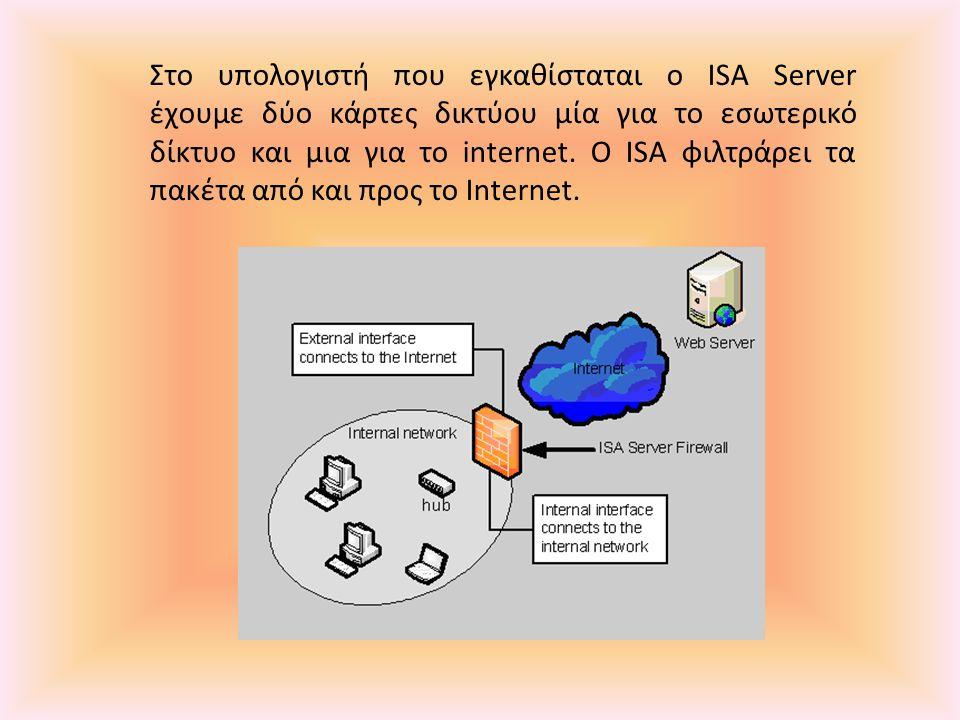 Στο υπολογιστή που εγκαθίσταται ο ISA Server έχουμε δύο κάρτες δικτύου μία για το εσωτερικό δίκτυο και μια για το internet. O ISA φιλτράρει τα πακέτα