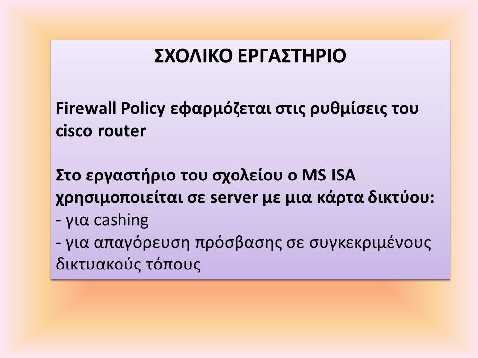 ΣΧΟΛΙΚΟ ΕΡΓΑΣΤΗΡΙΟ Firewall Policy εφαρμόζεται στις ρυθμίσεις του cisco router Στο εργαστήριο του σχολείου o MS ISA χρησιμοποιείται σε server με μια κάρτα δικτύου: - για cashing - για απαγόρευση πρόσβασης σε συγκεκριμένους δικτυακούς τόπους ΣΧΟΛΙΚΟ ΕΡΓΑΣΤΗΡΙΟ Firewall Policy εφαρμόζεται στις ρυθμίσεις του cisco router Στο εργαστήριο του σχολείου o MS ISA χρησιμοποιείται σε server με μια κάρτα δικτύου: - για cashing - για απαγόρευση πρόσβασης σε συγκεκριμένους δικτυακούς τόπους