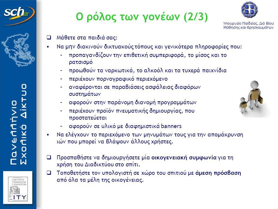 Υπουργείο Παιδείας, Διά Βίου Μάθησης και Θρησκευμάτων Ο ρόλος των γονέων (2/3)  Μάθετε στα παιδιά σας: •Να μην διακινούν δικτυακούς τόπους και γενικό