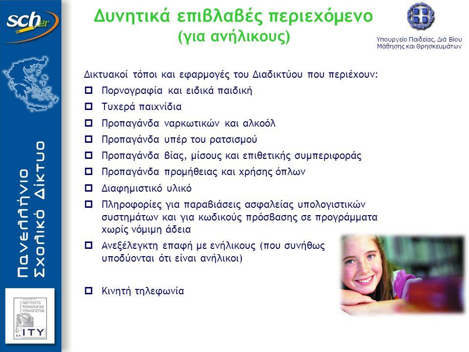Υπουργείο Παιδείας, Διά Βίου Μάθησης και Θρησκευμάτων Δυνητικά επιβλαβές περιεχόμενο (για ανήλικους) Δικτυακοί τόποι και εφαρμογές του Διαδικτύου που περιέχουν:  Πορνογραφία και ειδικά παιδική  Τυχερά παιχνίδια  Προπαγάνδα ναρκωτικών και αλκοόλ  Προπαγάνδα υπέρ του ρατσισμού  Προπαγάνδα βίας, μίσους και επιθετικής συμπεριφοράς  Προπαγάνδα προμήθειας και χρήσης όπλων  Διαφημιστικό υλικό  Πληροφορίες για παραβιάσεις ασφαλείας υπολογιστικών συστημάτων και για κωδικούς πρόσβασης σε προγράμματα χωρίς νόμιμη άδεια  Ανεξέλεγκτη επαφή με ενήλικους (που συνήθως υποδύονται ότι είναι ανήλικοι)  Κινητή τηλεφωνία