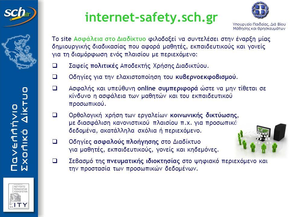 Υπουργείο Παιδείας, Διά Βίου Μάθησης και Θρησκευμάτων internet-safety.sch.gr Το site Ασφάλεια στο Διαδίκτυο φιλοδοξεί να συντελέσει στην έναρξη μίας δημιουργικής διαδικασίας που αφορά μαθητές, εκπαιδευτικούς και γονείς για τη διαμόρφωση ενός πλαισίου με περιεχόμενο:  Σαφείς πολιτικές Αποδεκτής Χρήσης Διαδικτύου.