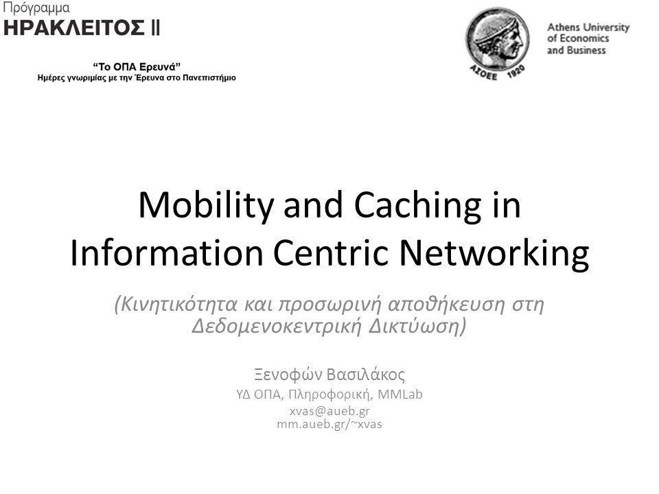 Mobility and Caching in Information Centric Networking (Κινητικότητα και προσωρινή αποθήκευση στη Δεδομενοκεντρική Δικτύωση) Ξενοφών Βασιλάκος ΥΔ ΟΠΑ, Πληροφορική, MMLab xvas@aueb.gr mm.aueb.gr/~xvas