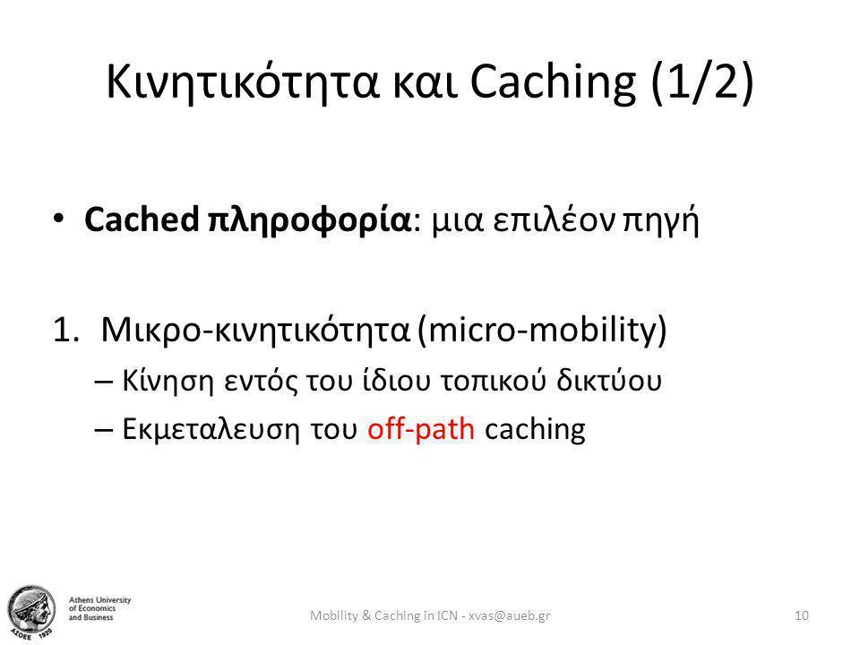 Κινητικότητα και Caching (1/2) • Cached πληροφορία: μια επιλέον πηγή 1.Μικρο-κινητικότητα (micro-mobility) – Κίνηση εντός του ίδιου τοπικού δικτύου – Εκμεταλευση του off-path caching Mobility & Caching in ICN - xvas@aueb.gr10