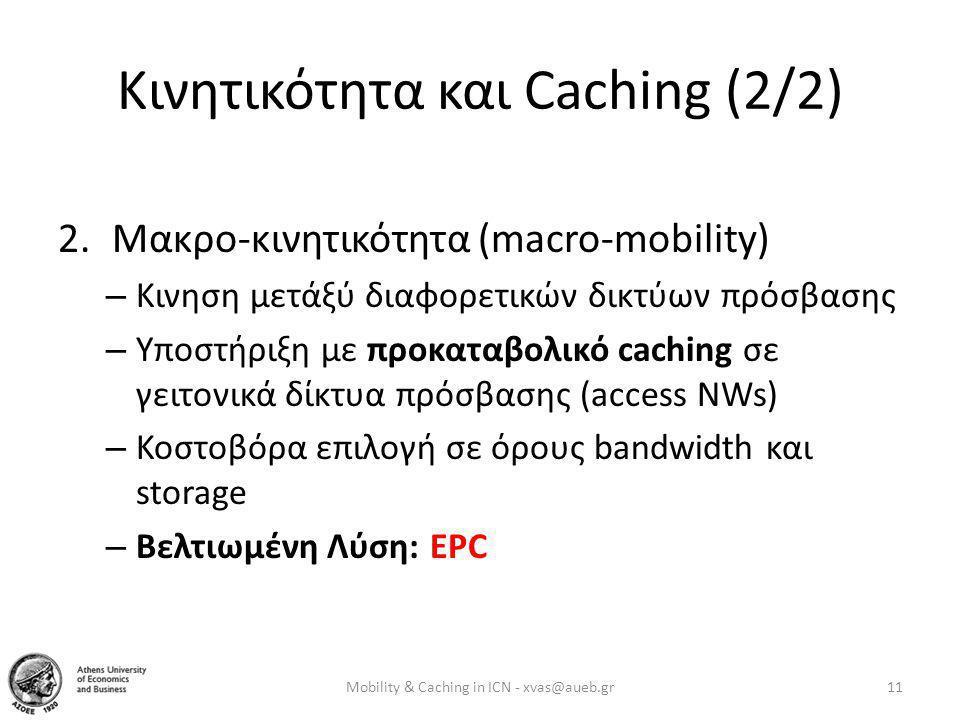 Κινητικότητα και Caching (2/2) 2.Μακρο-κινητικότητα (macro-mobility) – Κινηση μετάξύ διαφορετικών δικτύων πρόσβασης – Υποστήριξη με προκαταβολικό caching σε γειτονικά δίκτυα πρόσβασης (access NWs) – Κοστοβόρα επιλογή σε όρους bandwidth και storage – Βελτιωμένη Λύση: EPC Mobility & Caching in ICN - xvas@aueb.gr11