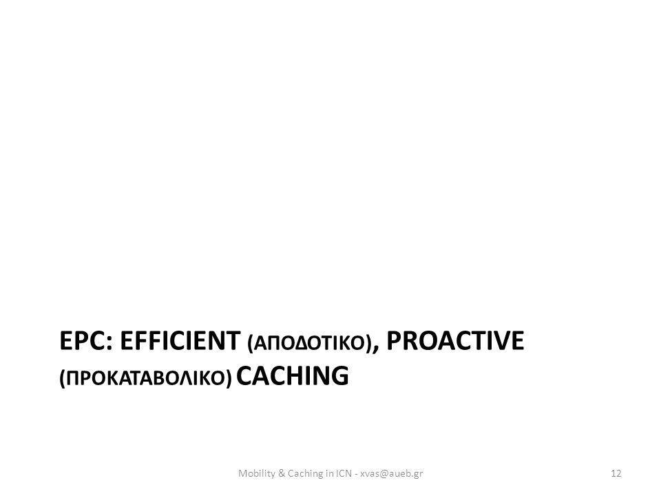 EPC: EFFICIENT (ΑΠΟΔΟΤΙΚΟ), PROACTIVE (ΠΡΟΚΑΤΑΒΟΛΙΚΟ) CACHING Mobility & Caching in ICN - xvas@aueb.gr12