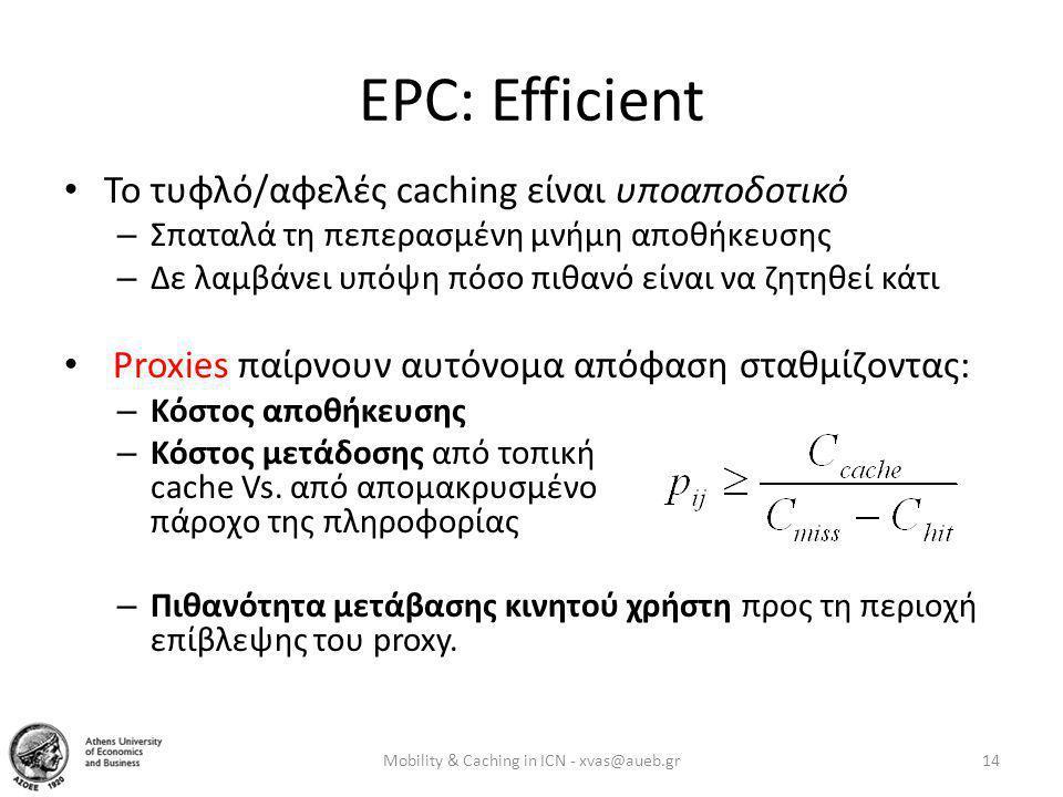 EPC: Efficient • Το τυφλό/αφελές caching είναι υποαποδοτικό – Σπαταλά τη πεπερασμένη μνήμη αποθήκευσης – Δε λαμβάνει υπόψη πόσο πιθανό είναι να ζητηθεί κάτι • Proxies παίρνουν αυτόνομα απόφαση σταθμίζοντας: – Κόστος αποθήκευσης – Κόστος μετάδοσης από τοπική cache Vs.