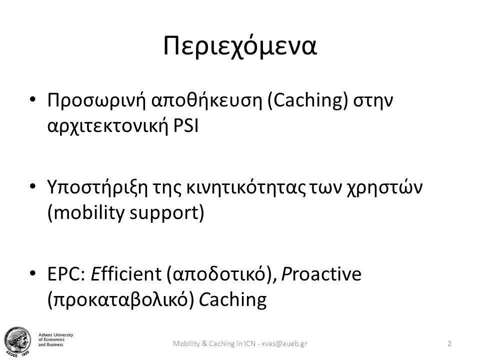 EPC: Proactive • Επικουρική λύση: Βελτίωση της υπηρεσίας + οικονομικά κίνητρα • Οφέλη: «Φθηνή» απόκτηση της πληροφορίας – Χαμηλότερο delay, εγγυημένο data rate από «κοντινή» πηγή – Αποφυγή χρέωσης / κόστους μετάδοσης (WiFi hotspot, Femtocell) – Αποφυγή απώλειας πληροφορίας που δημοσιεύτηκε κατά το handoff • Alerts, streaming/conferencing, μεγάλα αρχεία, online gaming Mobility & Caching in ICN - xvas@aueb.gr13