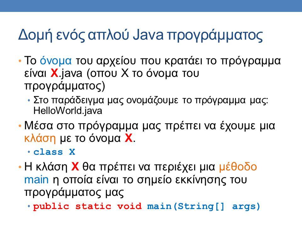 Δομή ενός απλού Java προγράμματος • To όνομα του αρχείου που κρατάει το πρόγραμμα είναι X.java (οπου Χ το όνομα του προγράμματος) • Στο παράδειγμα μας