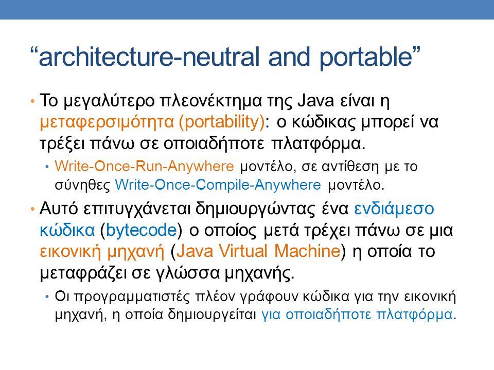 """architecture-neutral and portable"" • Το μεγαλύτερο πλεονέκτημα της Java είναι η μεταφερσιμότητα (portability): ο κώδικας μπορεί να τρέξει πάνω σε οπο"
