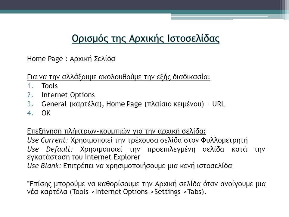 Home Page : Αρχική Σελίδα Για να την αλλάξουμε ακολουθούμε την εξής διαδικασία: 1.Tools 2.Internet Options 3.General (καρτέλα), Home Page (πλαίσιο κειμένου) + URL 4.ΟΚ Επεξήγηση πλήκτρων-κουμπιών για την αρχική σελίδα: Use Current: Χρησιμοποιεί την τρέχουσα σελίδα στον Φυλλομετρητή Use Default: Χρησιμοποιεί την προεπιλεγμένη σελίδα κατά την εγκατάσταση του Internet Explorer Use Blank: Επιτρέπει να χρησιμοποιήσουμε μια κενή ιστοσελίδα *Επίσης μπορούμε να καθορίσουμε την Αρχική σελίδα όταν ανοίγουμε μια νέα καρτέλα (Tools->Internet Options->Settings->Tabs).