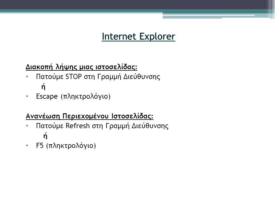Διακοπή λήψης μιας ιστοσελίδας: • Πατούμε STOP στη Γραμμή Διεύθυνσης ή • Escape (πληκτρολόγιο) Ανανέωση Περιεχομένου Ιστοσελίδας: • Πατούμε Refresh στη Γραμμή Διεύθυνσης ή • F5 (πληκτρολόγιο)