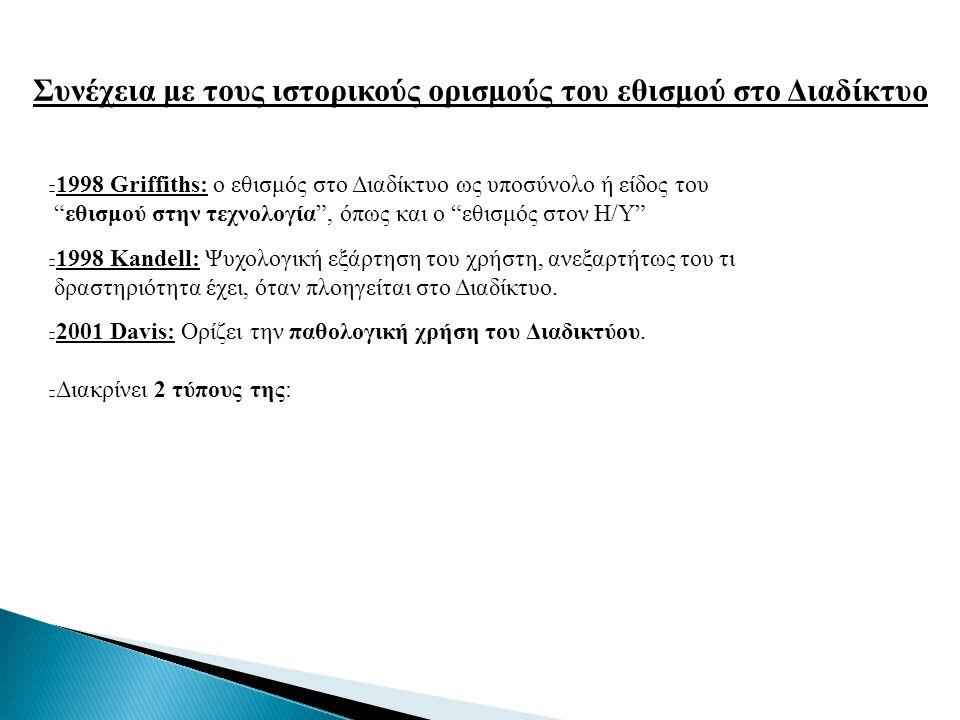 Συνέχεια με τους ιστορικούς ορισμούς του εθισμού στο Διαδίκτυο 1) συγκεκριμένη παθολογική χρήση του Διαδικτύου (SPIU):  Αναφέρεται σε εκείνους που ικανοποιούν συγκεκριμένες λειτουργίες όπως:  Εμπορικές συναλλαγές  Δημοπρασίες  Τραπεζικές συναλλαγές  Διακίνηση πορνογραφικού υλικού 2) γενικευμένη παθολογική χρήση του Διαδικτύου (GPIU):  Η γενική και πολυδιάστατη χρήση του Διαδικτύου, χωρίς κάποιο προκαθορισμένο σκοπό.