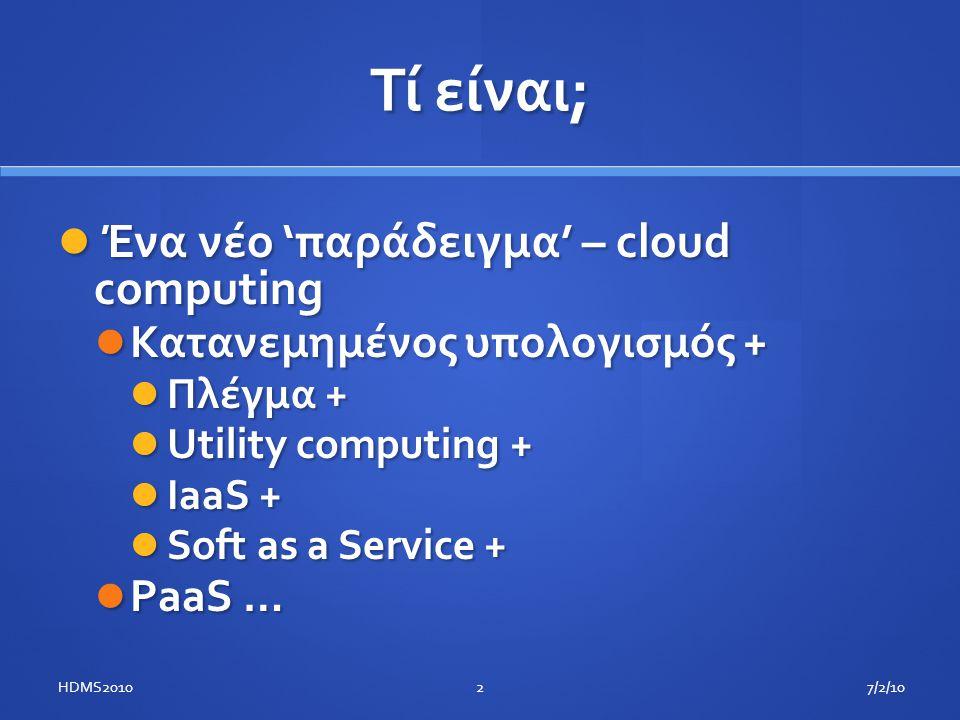 Τί είναι;  Ένα νέο 'παράδειγμα' – cloud computing  Κατανεμημένος υπολογισμός +  Πλέγμα +  Utility computing +  IaaS +  Soft as a Service +  PaaS … 7/2/102HDMS2010