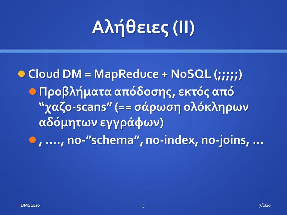 Αλήθειες (II)  Cloud DM = MapReduce + NoSQL (;;;;;)  Προβλήματα απόδοσης, εκτός από χαζο-scans (== σάρωση ολόκληρων αδόμητων εγγράφων) , …., no- schema , no-index, no-joins, … 7/2/10HDMS20105