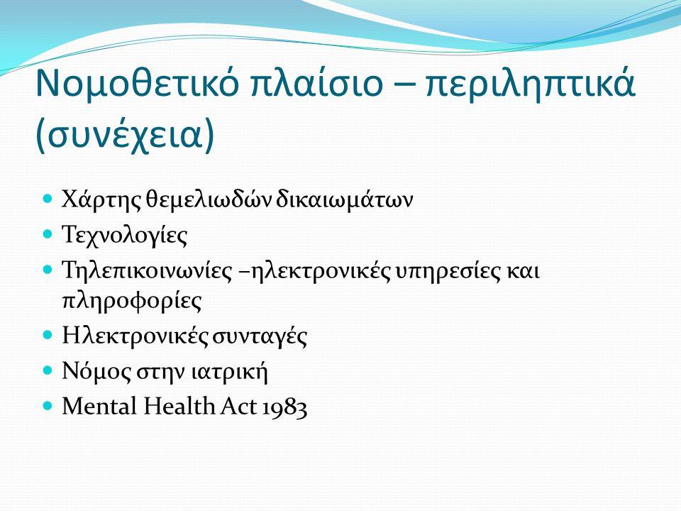 Χάρτης θεμελιωδών δικαιωμάτων  Τεχνολογίες  Τηλεπικοινωνίες –ηλεκτρονικές υπηρεσίες και πληροφορίες  Ηλεκτρονικές συνταγές  Νόμος στην ιατρική  Mental Health Act 1983 Νομοθετικό πλαίσιο – περιληπτικά (συνέχεια)