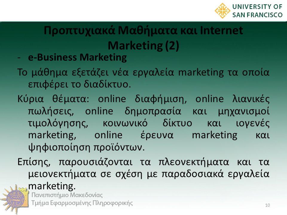 Προπτυχιακά Μαθήματα και Internet Marketing (2) -e-Business Marketing Το μάθημα εξετάζει νέα εργαλεία marketing τα οποία επιφέρει το διαδίκτυο. Κύρια