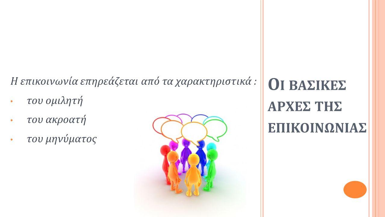 Ο Ι ΒΑΣΙΚΕΣ ΑΡΧΕΣ ΤΗΣ ΕΠΙΚΟΙΝΩΝΙΑΣ Η επικοινωνία επηρεάζεται από τα χαρακτηριστικά : • του ομιλητή • του ακροατή • του μηνύματος