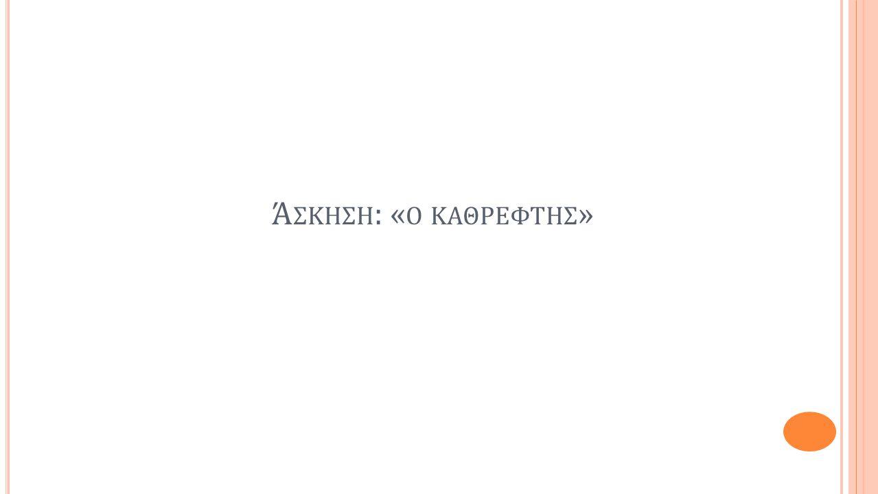 Ά ΣΚΗΣΗ : « Ο ΚΑΘΡΕΦΤΗΣ »