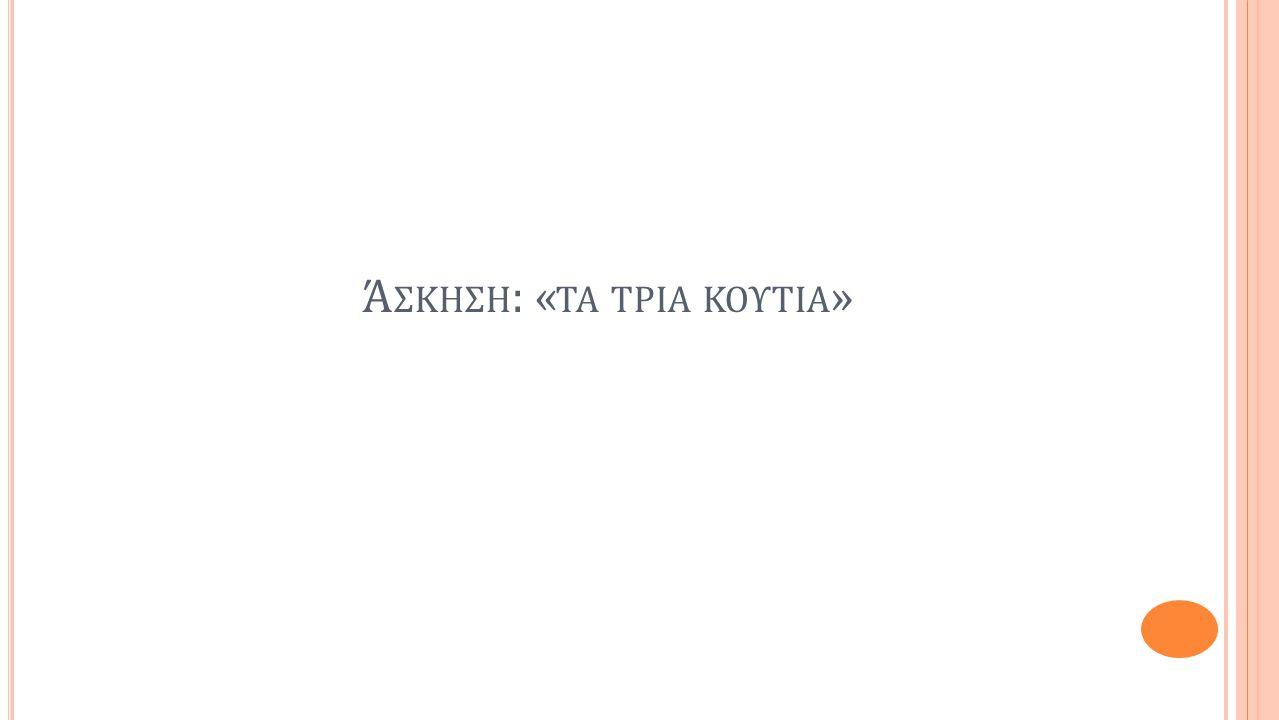 Ά ΣΚΗΣΗ : « ΤΑ ΤΡΙΑ ΚΟΥΤΙΑ »