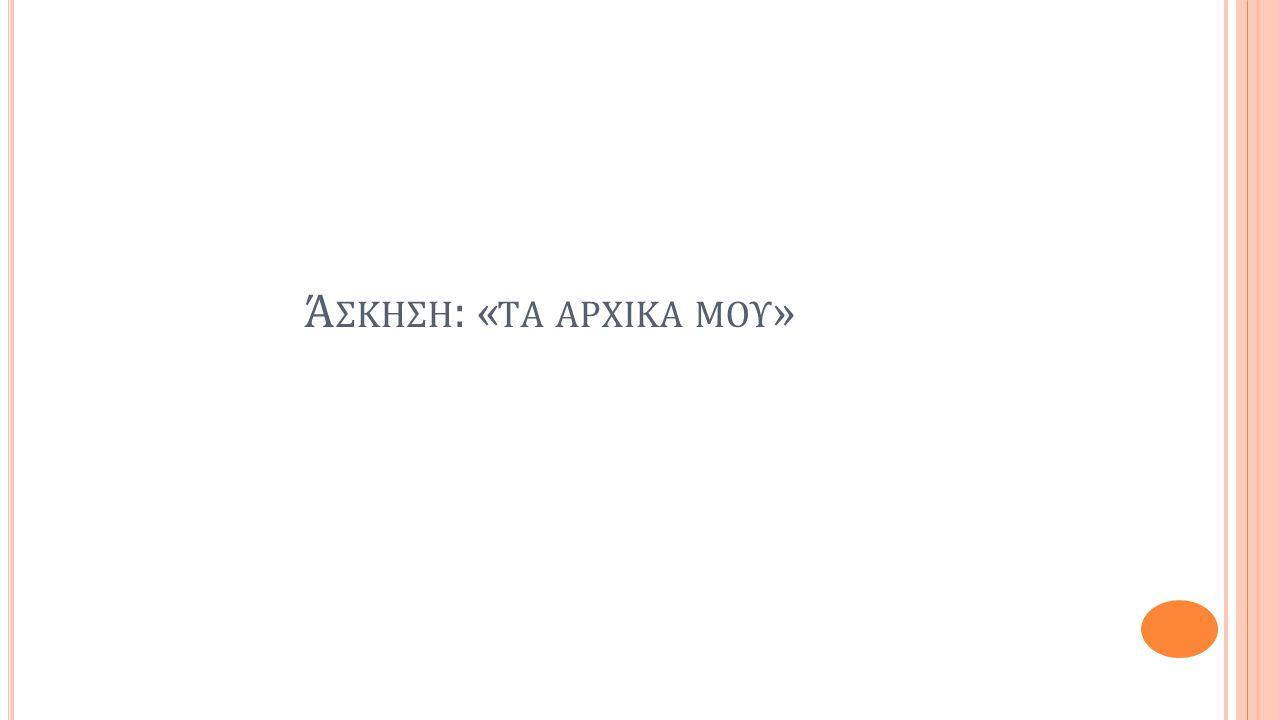 Ά ΣΚΗΣΗ : « TΑ ΑΡΧΙΚΑ ΜΟΥ »