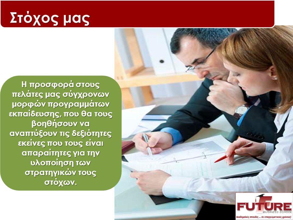 Στόχος μας Η προσφορά στους πελάτες μας σύγχρονων μορφών προγραμμάτων εκπαίδευσης, που θα τους βοηθήσουν να αναπτύξουν τις δεξιότητες εκείνες που τους είναι απαραίτητες για την υλοποίηση των στρατηγικών τους στόχων.