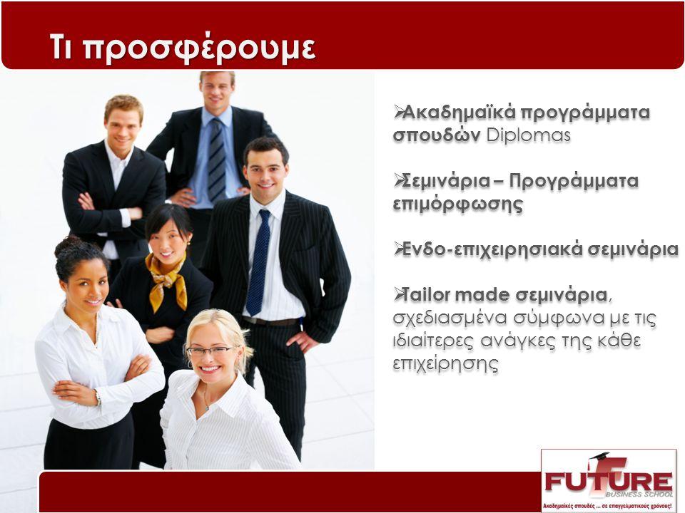 Ακαδημαϊκά προγράμματα σπουδών Diplomas  Σεμινάρια – Προγράμματα επιμόρφωσης  Ενδο-επιχειρησιακά σεμινάρια  Tailor made σεμινάρια, σχεδιασμένα σύμφωνα με τις ιδιαίτερες ανάγκες της κάθε επιχείρησης  Ακαδημαϊκά προγράμματα σπουδών Diplomas  Σεμινάρια – Προγράμματα επιμόρφωσης  Ενδο-επιχειρησιακά σεμινάρια  Tailor made σεμινάρια, σχεδιασμένα σύμφωνα με τις ιδιαίτερες ανάγκες της κάθε επιχείρησης Τι προσφέρουμε