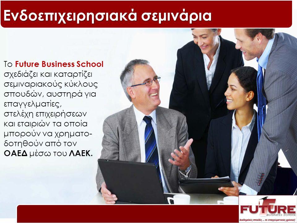 Ενδοεπιχειρησιακά σεμινάρια Το Future Business School σχεδιάζει και καταρτίζει σεμιναριακούς κύκλους σπουδών, αυστηρά για επαγγελματίες, στελέχη επιχειρήσεων και εταιριών τα οποία μπορούν να χρηματο- δοτηθούν από τον ΟΑΕΔ μέσω του ΛΑΕΚ.