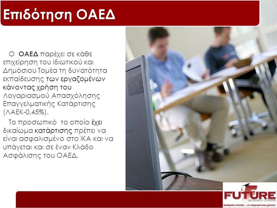 Επιδότηση ΟΑΕΔ Ο ΟΑΕΔ παρέχει σε κάθε επιχείρηση του Ιδιωτικού και Δημόσιου Τομέα τη δυνατότητα εκπαίδευσης των εργαζομένων κάνοντας χρήση του Λογαριασμού Απασχόλησης Επαγγελματικής Κατάρτισης (ΛΑΕΚ-0,45%).