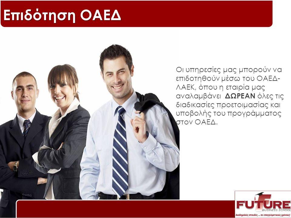 Επιδότηση ΟΑΕΔ Οι υπηρεσίες μας μπορούν να επιδοτηθούν μέσω του ΟΑΕΔ- ΛΑΕΚ, όπου η εταιρία μας αναλαμβάνει ΔΩΡΕΑΝ όλες τις διαδικασίες προετοιμασίας και υποβολής του προγράμματος στον ΟΑΕΔ.