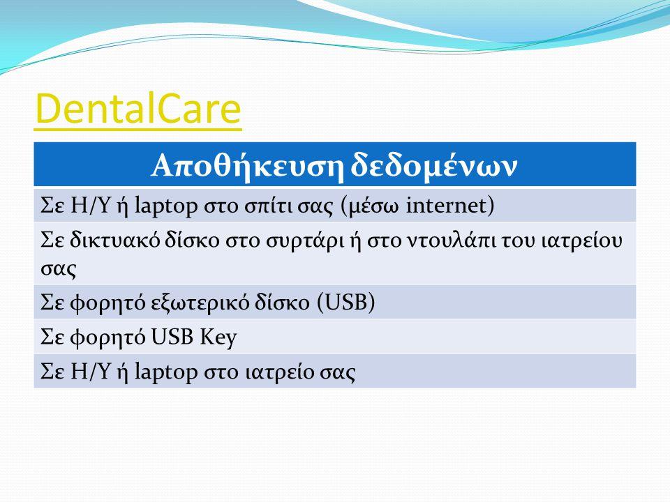 DentalCare Αποθήκευση δεδομένων Σε Η/Υ ή laptop στο σπίτι σας (μέσω internet) Σε δικτυακό δίσκο στο συρτάρι ή στο ντουλάπι του ιατρείου σας Σε φορητό εξωτερικό δίσκο (USB) Σε φορητό USB Κey Σε Η/Υ ή laptop στο ιατρείο σας