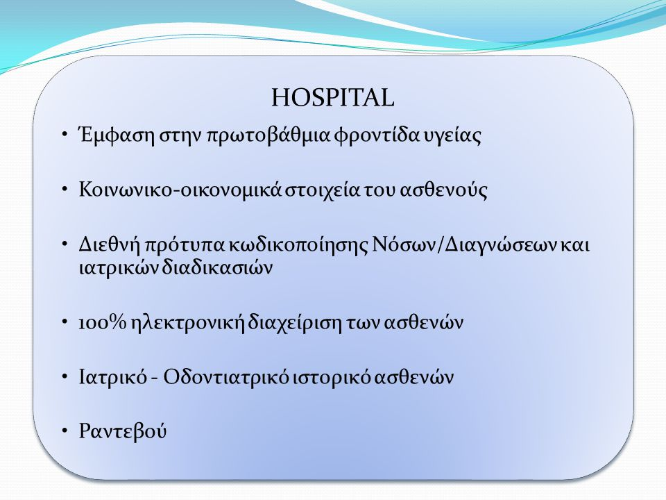 HOSPITAL •Εκτιμήσεις •Διαχείριση Ιατρών •Διαχείριση Εργαστηριακών Εξετάσεων με δυνατότητα Ηλεκτρονικού παραπεμπτικού εξετάσεων •Ενσωματώνει το Ελληνικό Εθνικό Συνταγολόγιο •Διαχείριση αποθεμάτων και προμηθειών ιατρικών αναλωσίμων και φαρμάκων •Σχεδιάστηκε με βάση τις ανάγκες των Ελληνικών Νοσοκομείων