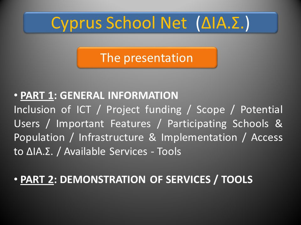 Cyprus School Net (ΔΙΑ.Σ.) The presentation • PART 1: GENERAL INFORMATION Inclusion of ICT / Project funding / Scope / Potential Users / Important Features / Participating Schools & Population / Infrastructure & Implementation / Access to ΔΙΑ.Σ.