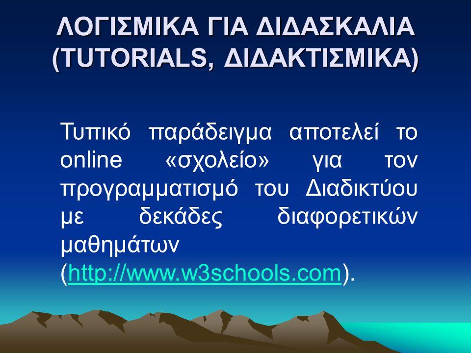 ΛΟΓΙΣΜΙΚΑ ΓΙΑ ΔΙΔΑΣΚΑΛΙΑ (TUTORIALS, ΔΙΔΑΚΤΙΣΜΙΚΑ) Τυπικό παράδειγμα αποτελεί το online «σχολείο» για τον προγραμματισμό του Διαδικτύου με δεκάδες διαφορετικών μαθημάτων (http://www.w3schools.com).http://www.w3schools.com