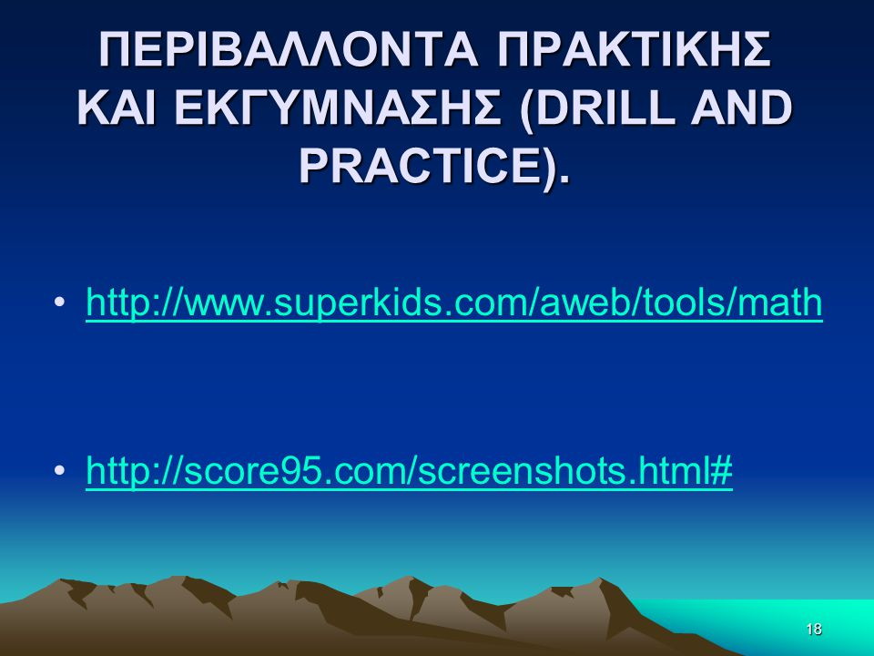 ΠΕΡΙΒΑΛΛΟΝΤΑ ΠΡΑΚΤΙΚΗΣ ΚΑΙ ΕΚΓΥΜΝΑΣΗΣ (DRILL AND PRACTICE). •http://www.superkids.com/aweb/tools/mathhttp://www.superkids.com/aweb/tools/math •http://