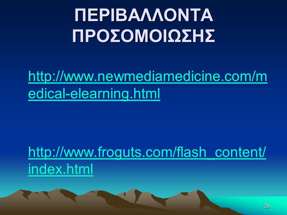 ΠΕΡΙΒΑΛΛΟΝΤΑ ΠΡΟΣΟΜΟΙΩΣΗΣ http://www.newmediamedicine.com/m edical-elearning.html http://www.froguts.com/flash_content/ index.html 20