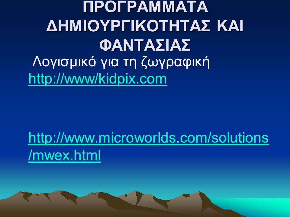ΠΡΟΓΡΑΜΜΑΤΑ ΔΗΜΙΟΥΡΓΙΚΟΤΗΤΑΣ ΚΑΙ ΦΑΝΤΑΣΙΑΣ Λογισμικό για τη ζωγραφική http://www/kidpix.com http://www/kidpix.com http://www.microworlds.com/solutions /mwex.html