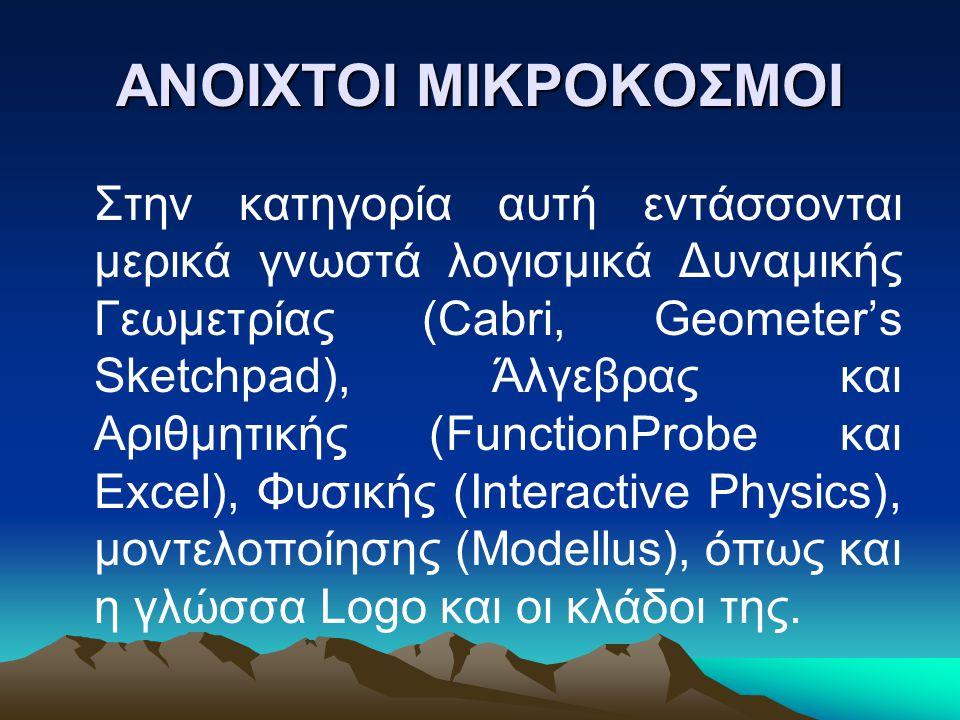 ΑΝΟΙΧΤΟΙ ΜΙΚΡΟΚΟΣΜΟΙ Στην κατηγορία αυτή εντάσσονται μερικά γνωστά λογισμικά Δυναμικής Γεωμετρίας (Cabri, Geometer's Sketchpad), Άλγεβρας και Αριθμητικής (FunctionProbe και Excel), Φυσικής (Interactive Physics), μοντελοποίησης (Modellus), όπως και η γλώσσα Logo και οι κλάδοι της.