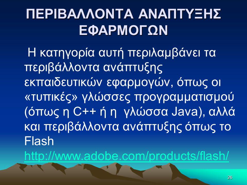 ΠΕΡΙΒΑΛΛΟΝΤΑ ΑΝΑΠΤΥΞΗΣ ΕΦΑΡΜΟΓΩΝ H κατηγορία αυτή περιλαμβάνει τα περιβάλλοντα ανάπτυξης εκπαιδευτικών εφαρμογών, όπως οι «τυπικές» γλώσσες προγραμματισμού (όπως η C++ ή η γλώσσα Java), αλλά και περιβάλλοντα ανάπτυξης όπως το Flash http://www.adobe.com/products/flash/ http://www.adobe.com/products/flash/ 26
