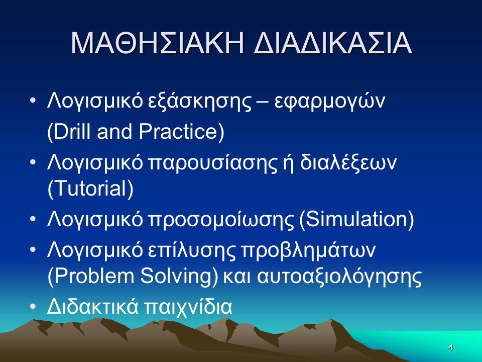 ΜΑΘΗΣΙΑΚΗ ΔΙΑΔΙΚΑΣΙΑ •Λογισμικό εξάσκησης – εφαρμογών (Drill and Practice) •Λογισμικό παρουσίασης ή διαλέξεων (Tutorial) •Λογισμικό προσομοίωσης (Simulation) •Λογισμικό επίλυσης προβλημάτων (Problem Solving) και αυτοαξιολόγησης •Διδακτικά παιχνίδια 4