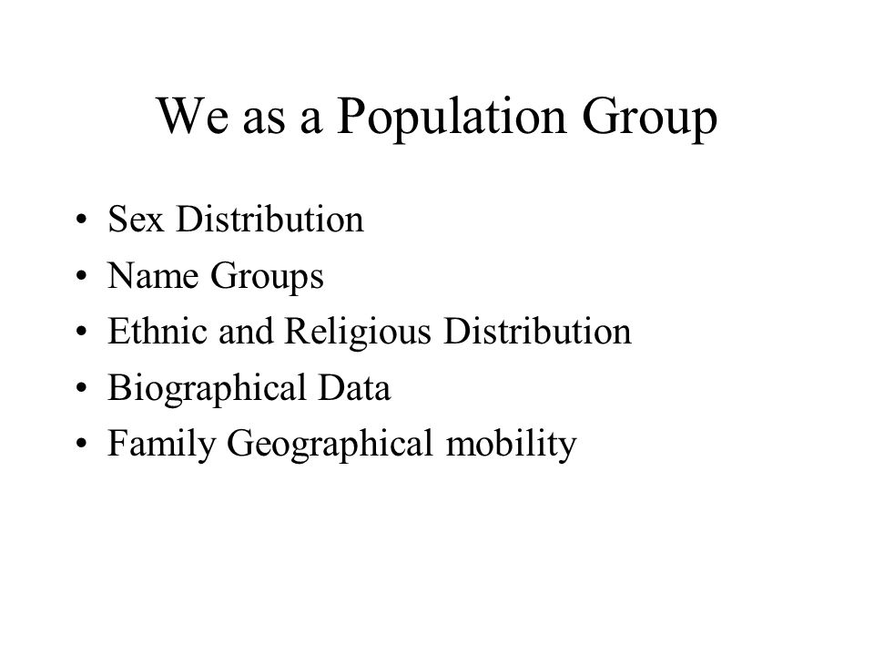 We as a Population Group •Sex Distribution •Name Groups •Ethnic and Religious Distribution •Biographical Data •Family Geographical mobility