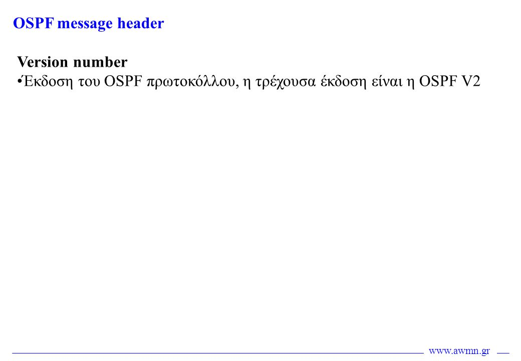 www.awmn.gr Version number •Έκδοση του OSPF πρωτοκόλλου, η τρέχουσα έκδοση είναι η OSPF V2 OSPF message header