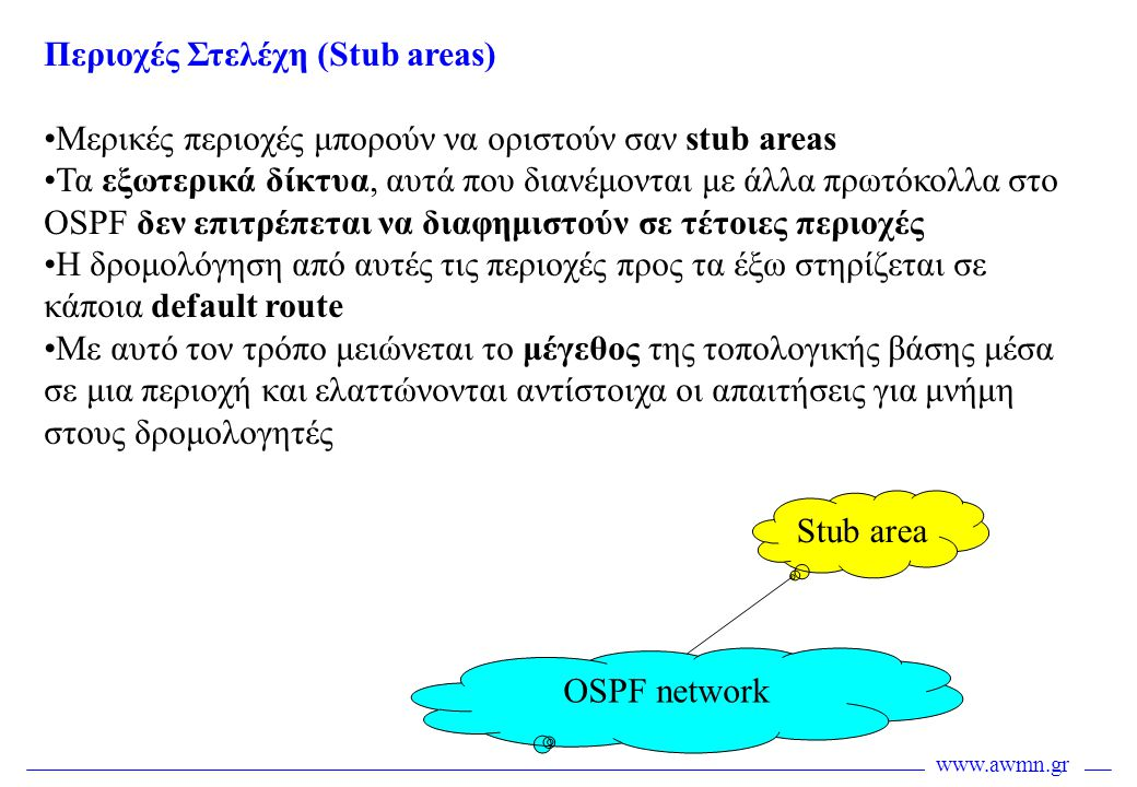 www.awmn.gr Περιοχές Στελέχη (Stub areas) •Μερικές περιοχές μπορούν να οριστούν σαν stub areas •Τα εξωτερικά δίκτυα, αυτά που διανέμονται με άλλα πρωτ