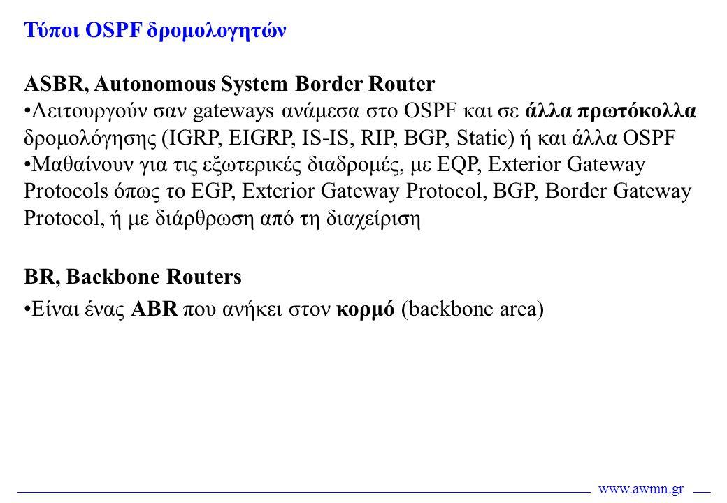 www.awmn.gr Τύποι OSPF δρομολογητών ASBR, Autonomous System Border Router •Λειτουργούν σαν gateways ανάμεσα στο OSPF και σε άλλα πρωτόκολλα δρομολόγησ