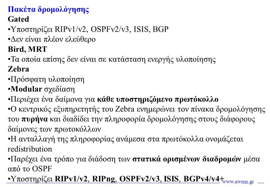 www.awmn.gr Πακέτα δρομολόγησης Gated •Υποστηρίζει RIPv1/v2, OSPFv2/v3, ISIS, BGP •Δεν είναι πλέον ελεύθερο Bird, MRT •Τα οποία επίσης δεν είναι σε κα