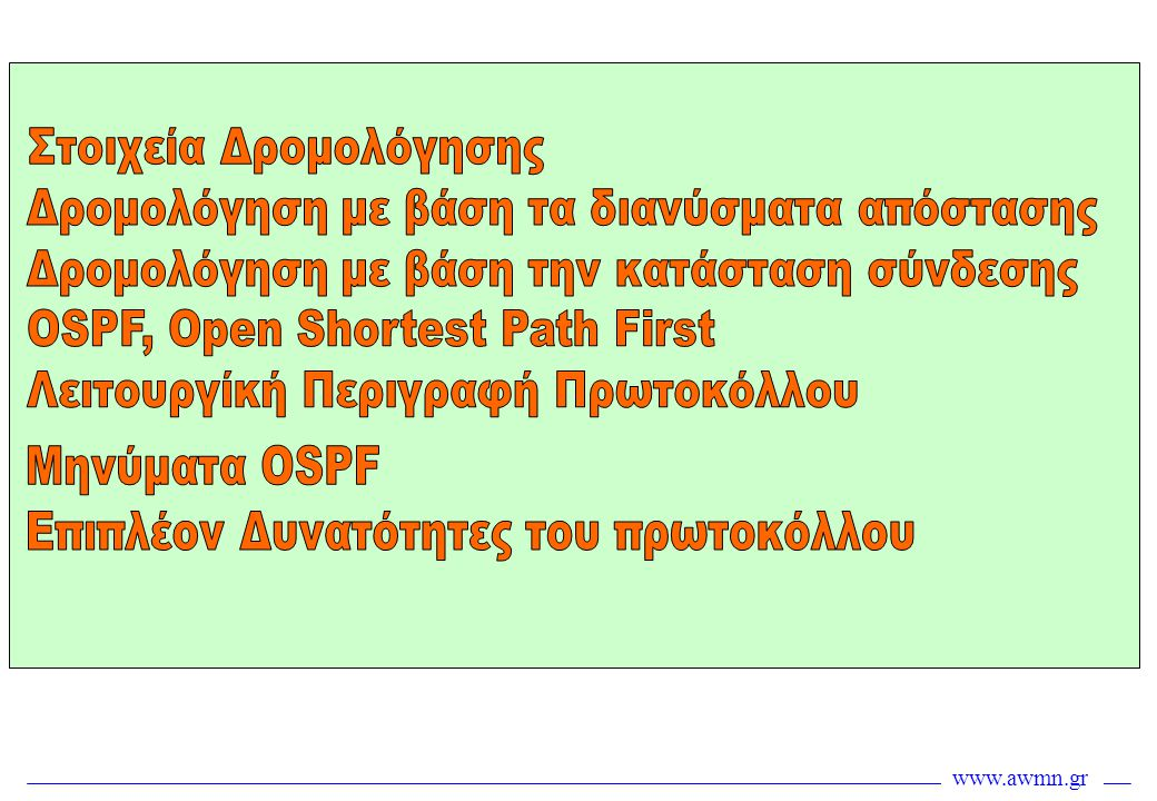 www.awmn.gr Distance Vector Routing Κάθε κόμβος έχει πληροφορία δρομολόγησης μόνο για το επόμενο hop •Κόμβος Α: Για να πάς στον F, πήγαινε στον Β •Κόμβος Β: Για να πας στον F, πήγαινε στον D •Κόμβος D: Για να πας στον F, πήγαινε στον E •Κόμβος E: Πήγαινε στον F κατευθείαν