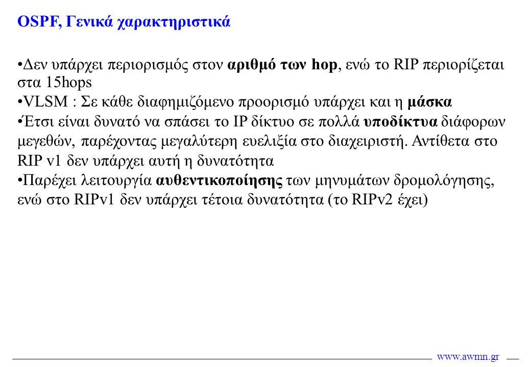 www.awmn.gr OSPF, Γενικά χαρακτηριστικά •Δεν υπάρχει περιορισμός στον αριθμό των hop, ενώ το RIP περιορίζεται στα 15hops •VLSM : Σε κάθε διαφημιζόμενο