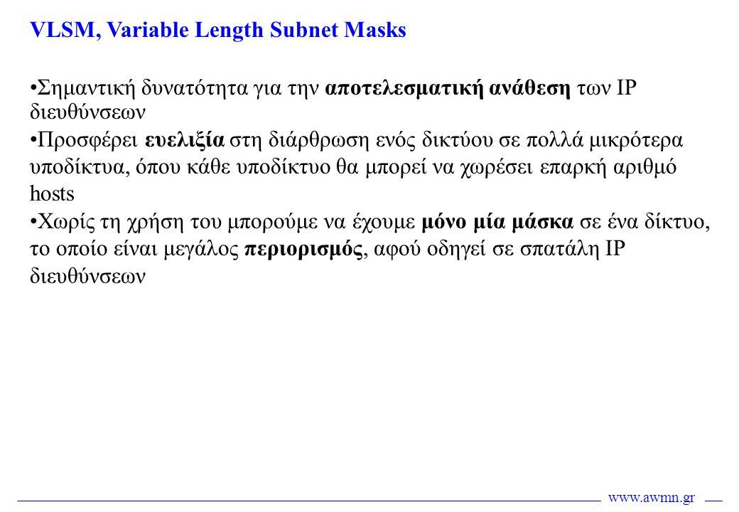 www.awmn.gr VLSM, Variable Length Subnet Masks •Σημαντική δυνατότητα για την αποτελεσματική ανάθεση των IP διευθύνσεων •Προσφέρει ευελιξία στη διάρθρω